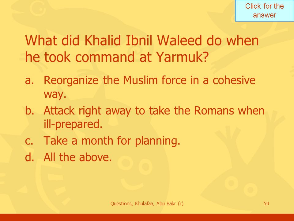 Click for the answer Questions, Khulafaa, Abu Bakr (r)59 What did Khalid Ibnil Waleed do when he took command at Yarmuk? a.Reorganize the Muslim force