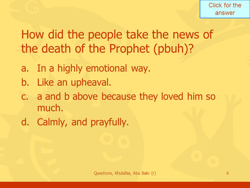 Click for the answer Questions, Khulafaa, Abu Bakr (r)6 How did the people take the news of the death of the Prophet (pbuh).