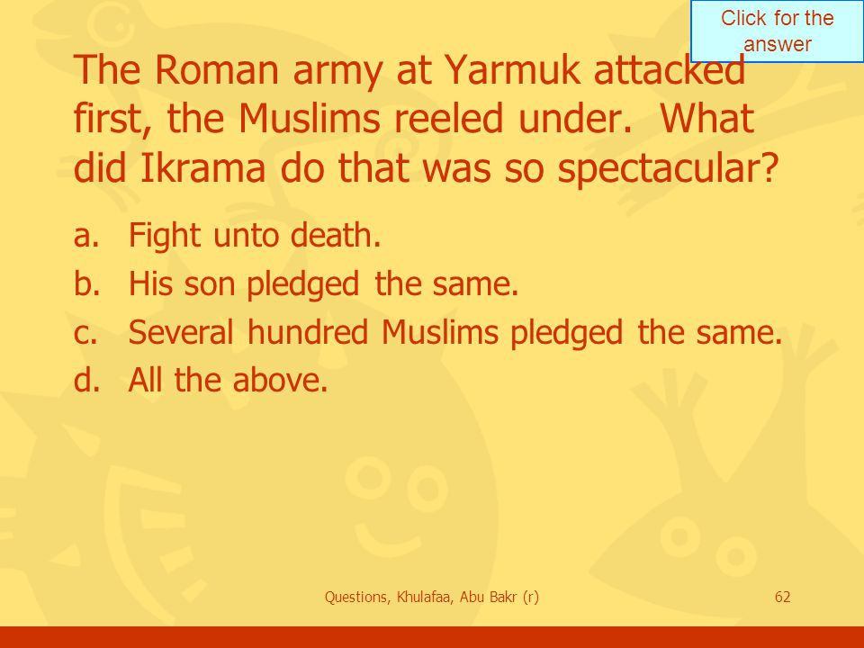 Click for the answer Questions, Khulafaa, Abu Bakr (r)62 The Roman army at Yarmuk attacked first, the Muslims reeled under.