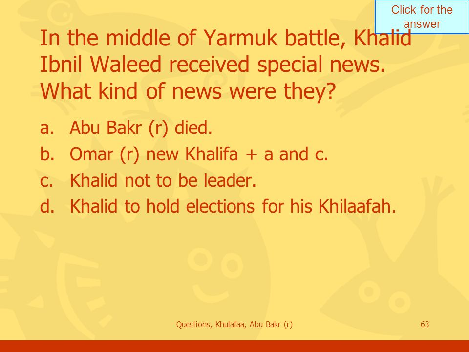 Click for the answer Questions, Khulafaa, Abu Bakr (r)63 In the middle of Yarmuk battle, Khalid Ibnil Waleed received special news.