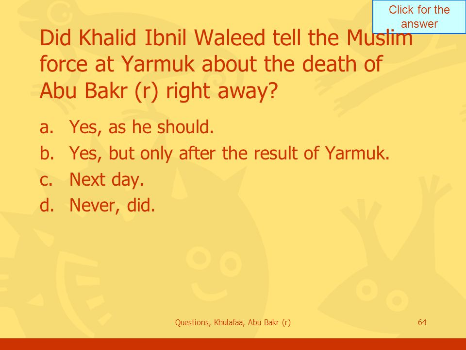 Click for the answer Questions, Khulafaa, Abu Bakr (r)64 Did Khalid Ibnil Waleed tell the Muslim force at Yarmuk about the death of Abu Bakr (r) right away.