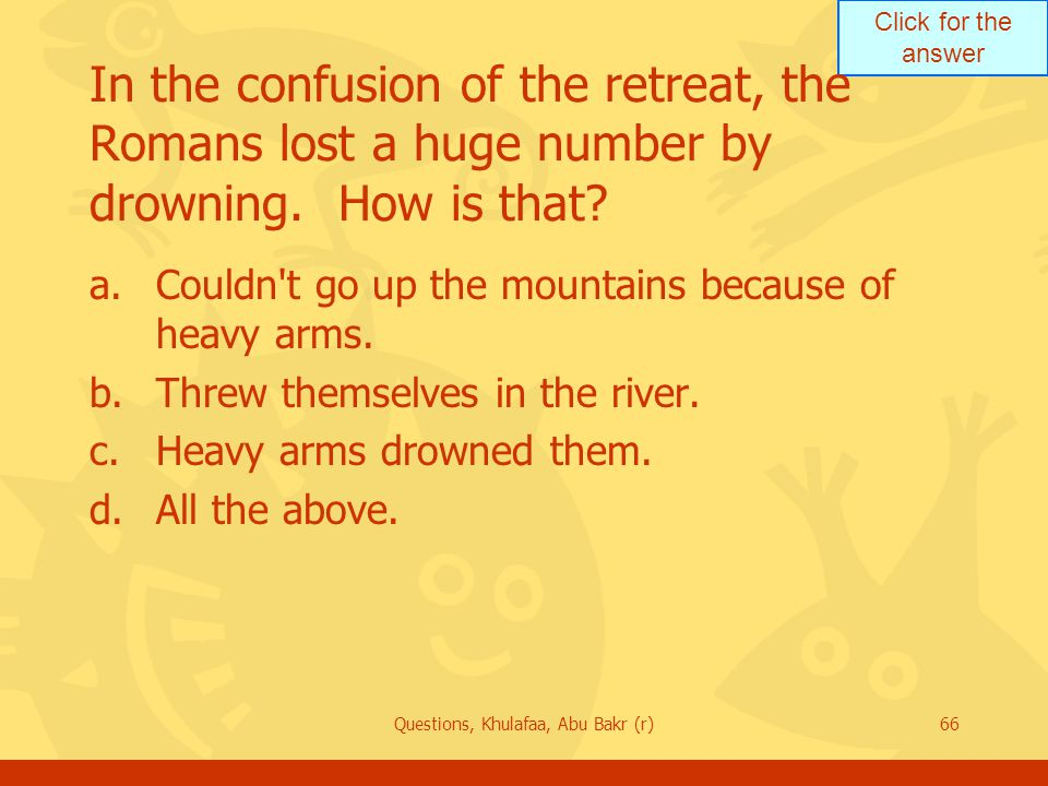 Click for the answer Questions, Khulafaa, Abu Bakr (r)66 In the confusion of the retreat, the Romans lost a huge number by drowning.
