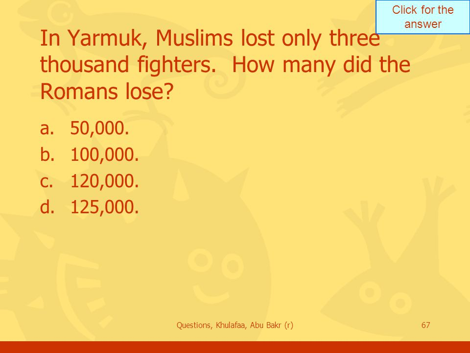 Click for the answer Questions, Khulafaa, Abu Bakr (r)67 In Yarmuk, Muslims lost only three thousand fighters. How many did the Romans lose? a.50,000.