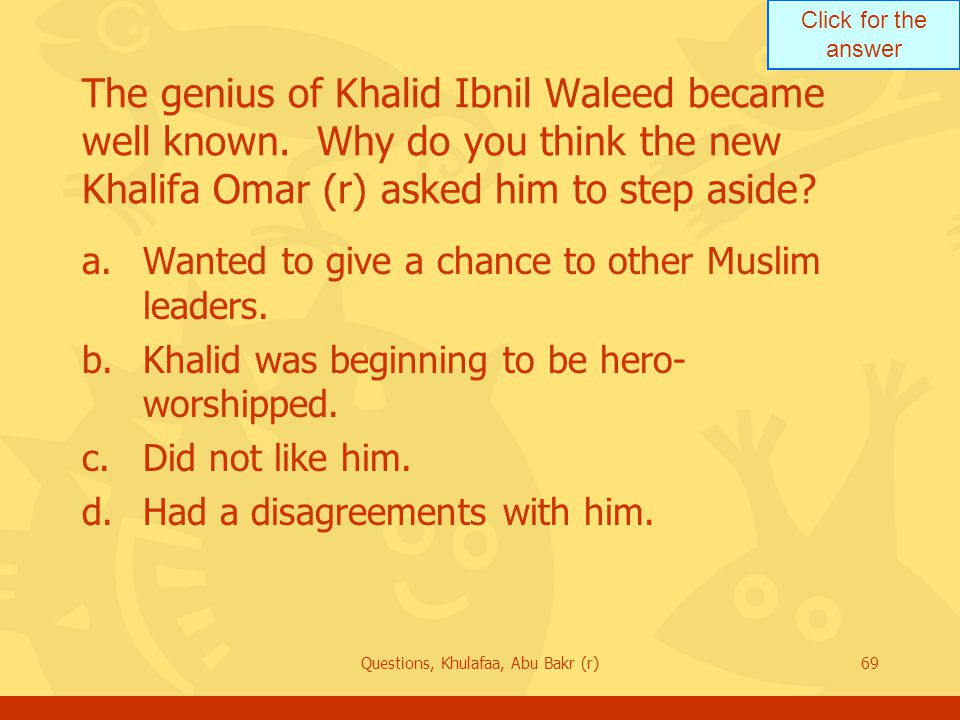 Click for the answer Questions, Khulafaa, Abu Bakr (r)69 The genius of Khalid Ibnil Waleed became well known. Why do you think the new Khalifa Omar (r