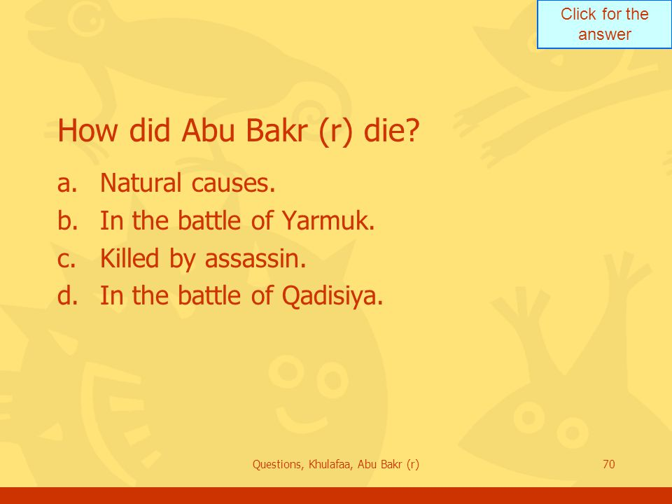 Click for the answer Questions, Khulafaa, Abu Bakr (r)70 How did Abu Bakr (r) die? a.Natural causes. b.In the battle of Yarmuk. c.Killed by assassin.