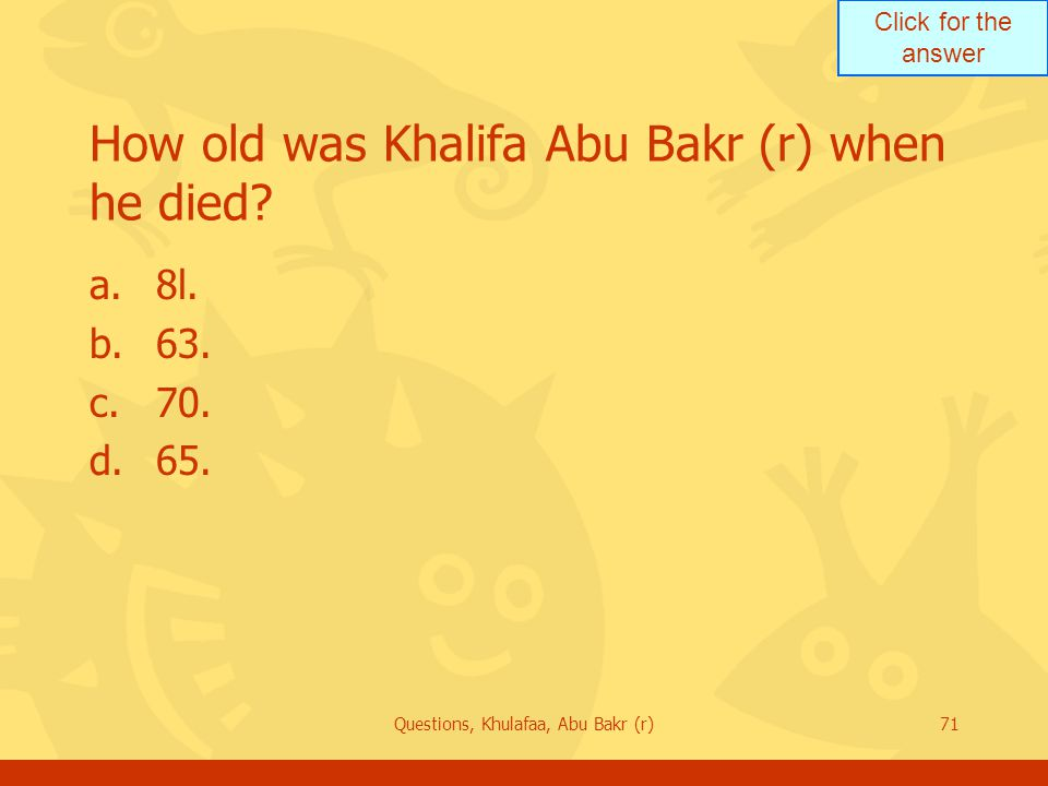 Click for the answer Questions, Khulafaa, Abu Bakr (r)71 How old was Khalifa Abu Bakr (r) when he died.
