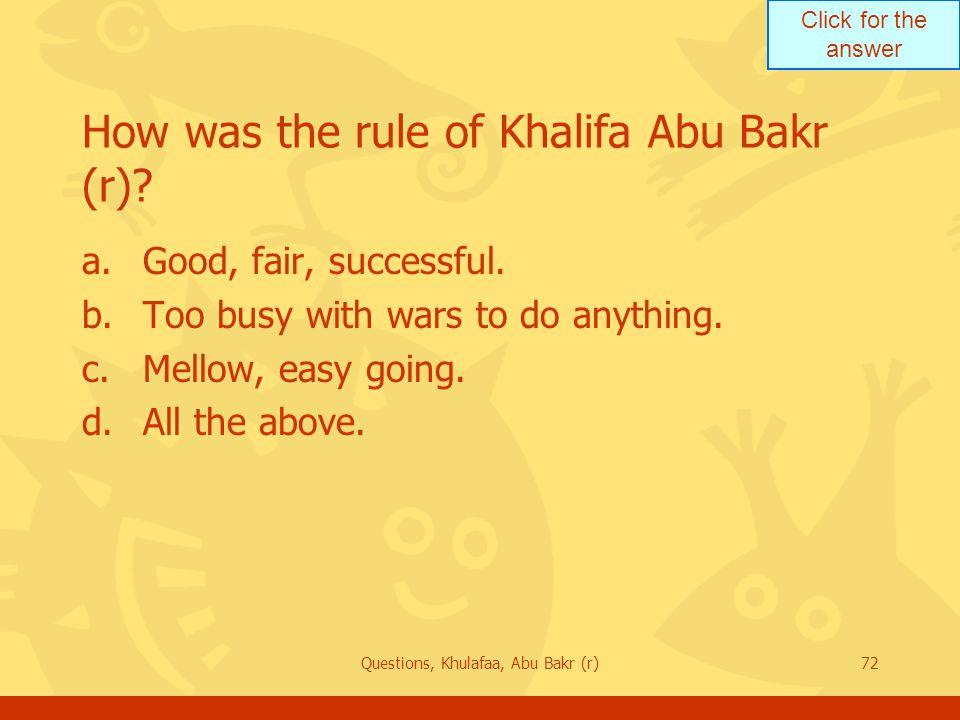 Click for the answer Questions, Khulafaa, Abu Bakr (r)72 How was the rule of Khalifa Abu Bakr (r).