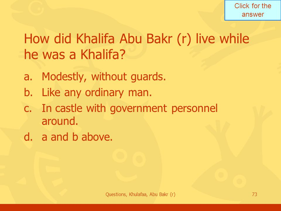 Click for the answer Questions, Khulafaa, Abu Bakr (r)73 How did Khalifa Abu Bakr (r) live while he was a Khalifa? a.Modestly, without guards. b.Like