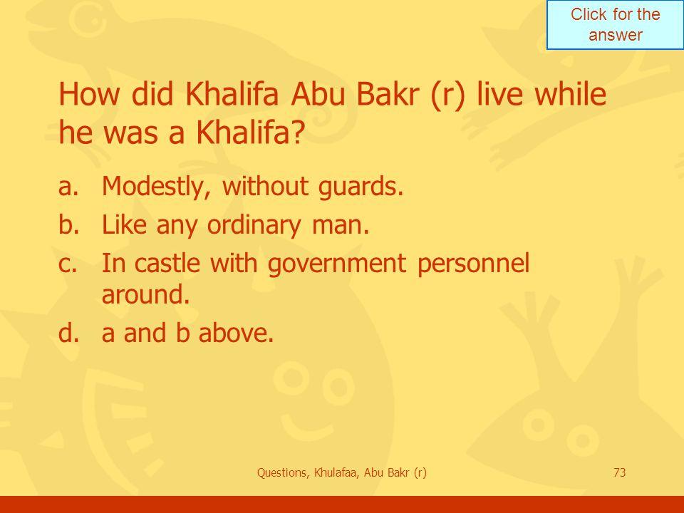 Click for the answer Questions, Khulafaa, Abu Bakr (r)73 How did Khalifa Abu Bakr (r) live while he was a Khalifa.