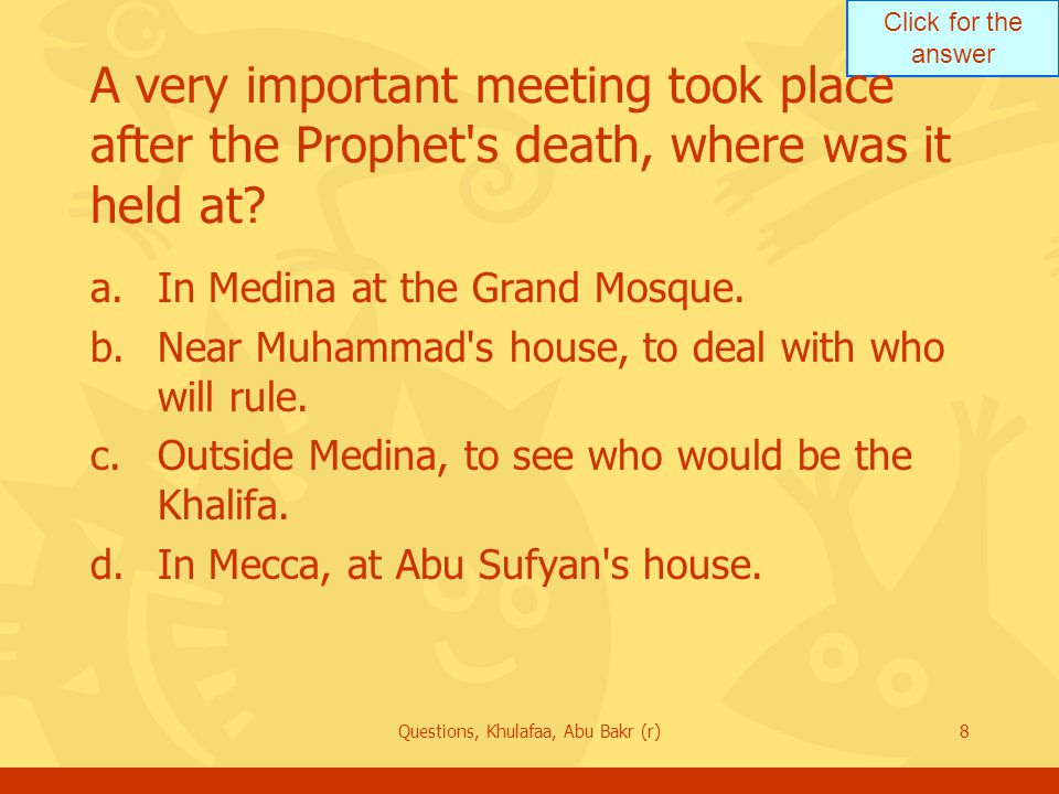 Click for the answer Questions, Khulafaa, Abu Bakr (r)8 A very important meeting took place after the Prophet s death, where was it held at.
