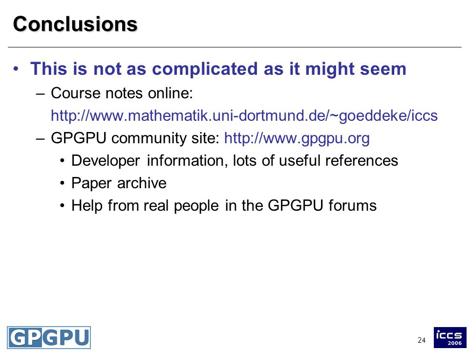 24Conclusions This is not as complicated as it might seem –Course notes online: http://www.mathematik.uni-dortmund.de/~goeddeke/iccs –GPGPU community site: http://www.gpgpu.org Developer information, lots of useful references Paper archive Help from real people in the GPGPU forums