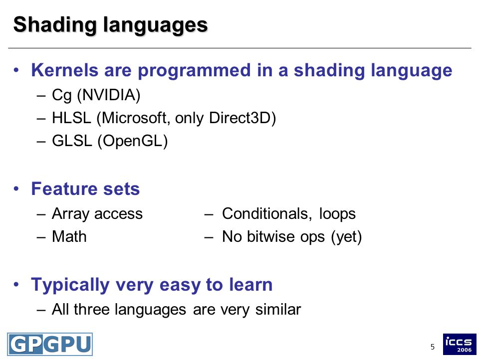 5 Shading languages Kernels are programmed in a shading language –Cg (NVIDIA) –HLSL (Microsoft, only Direct3D) –GLSL (OpenGL) Feature sets –Array access– Conditionals, loops –Math– No bitwise ops (yet) Typically very easy to learn –All three languages are very similar