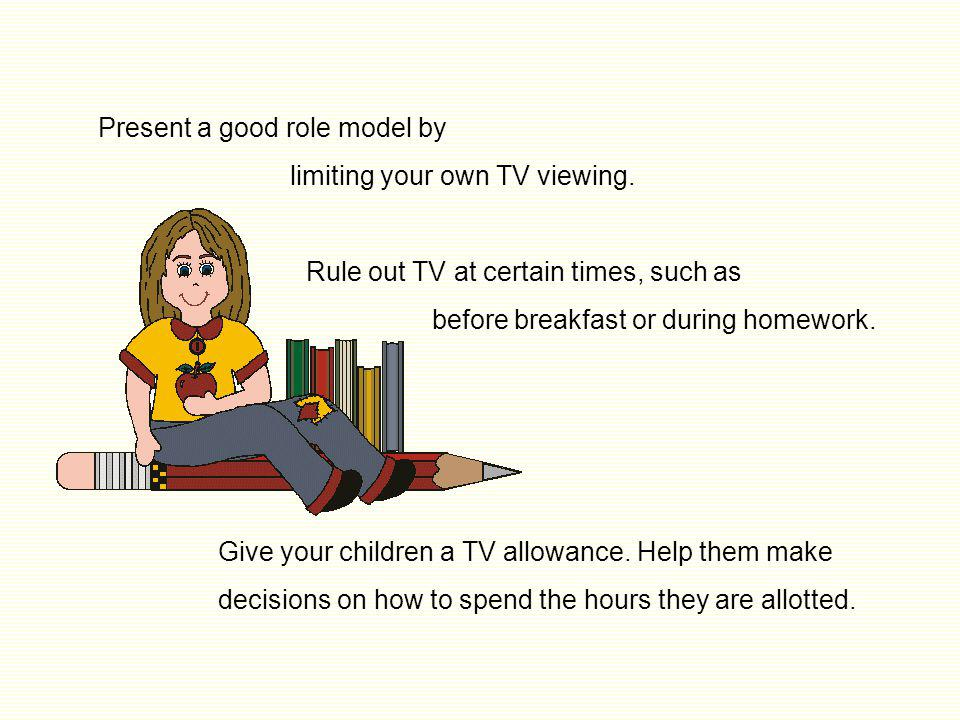 Keep the TV out of your child's bedroom. Know what programs your children are watching, rather than allowing the TV to be a passive baby-sitter. Watch