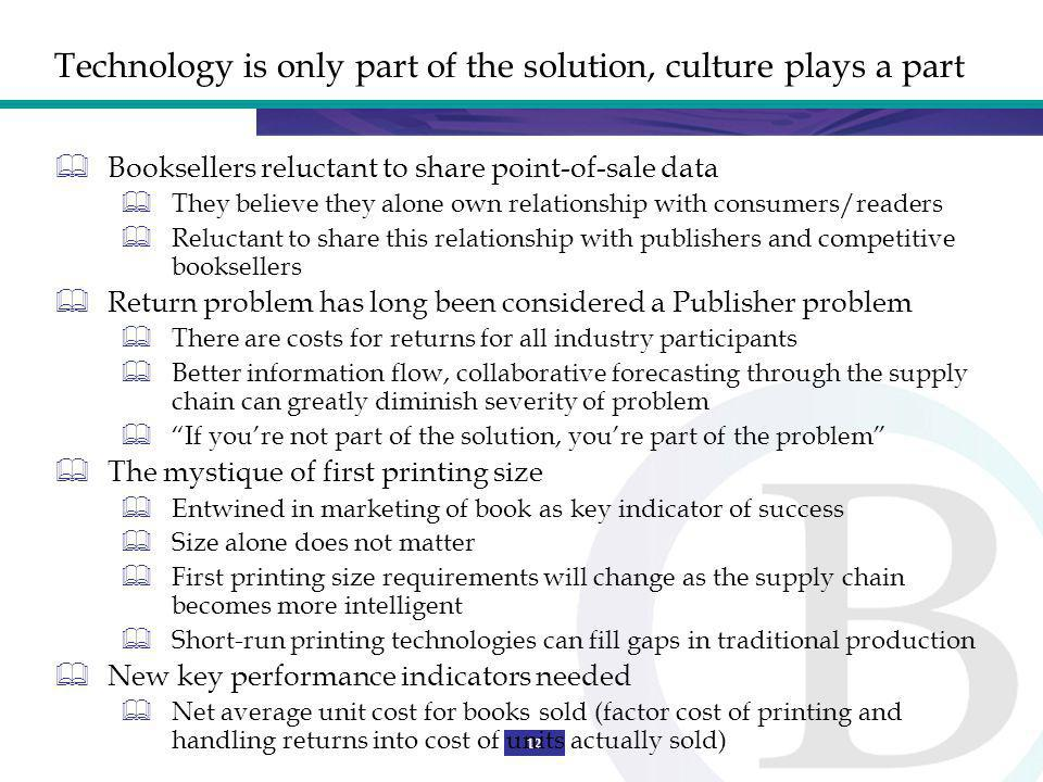 12 Technology is only part of the solution, culture plays a part Booksellers reluctant to share point-of-sale data They believe they alone own relationship with consumers/readers Reluctant to share this relationship with publishers and competitive booksellers Return problem has long been considered a Publisher problem There are costs for returns for all industry participants Better information flow, collaborative forecasting through the supply chain can greatly diminish severity of problem If youre not part of the solution, youre part of the problem The mystique of first printing size Entwined in marketing of book as key indicator of success Size alone does not matter First printing size requirements will change as the supply chain becomes more intelligent Short-run printing technologies can fill gaps in traditional production New key performance indicators needed Net average unit cost for books sold (factor cost of printing and handling returns into cost of units actually sold)