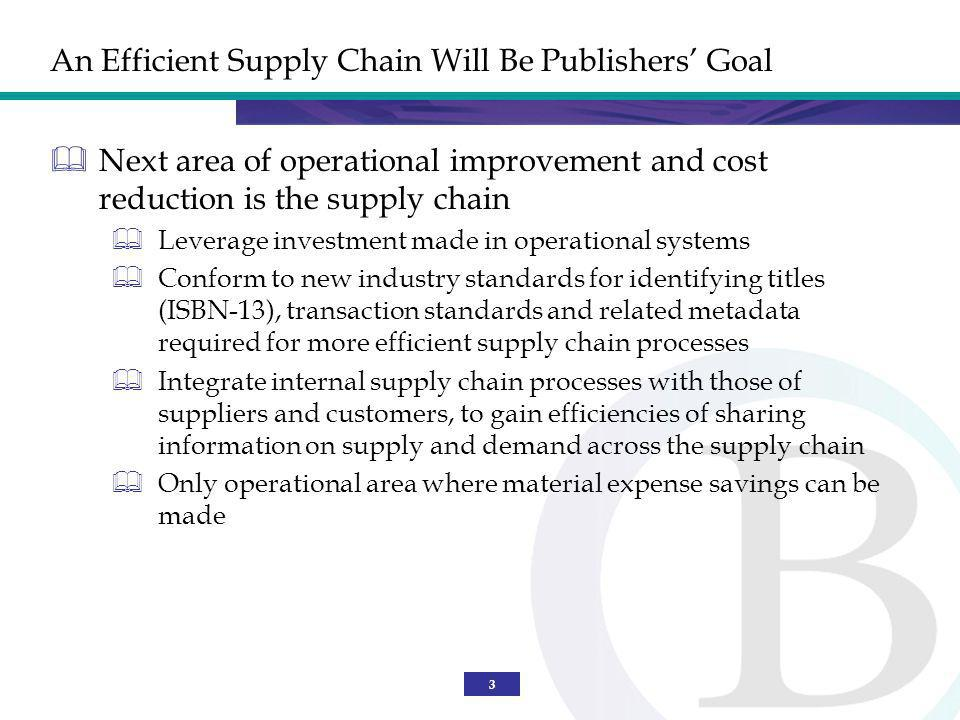 3 An Efficient Supply Chain Will Be Publishers Goal Next area of operational improvement and cost reduction is the supply chain Leverage investment made in operational systems Conform to new industry standards for identifying titles (ISBN-13), transaction standards and related metadata required for more efficient supply chain processes Integrate internal supply chain processes with those of suppliers and customers, to gain efficiencies of sharing information on supply and demand across the supply chain Only operational area where material expense savings can be made