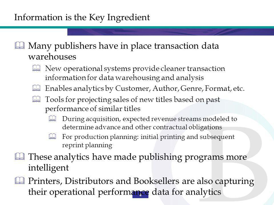 4 Information is the Key Ingredient Many publishers have in place transaction data warehouses New operational systems provide cleaner transaction information for data warehousing and analysis Enables analytics by Customer, Author, Genre, Format, etc.
