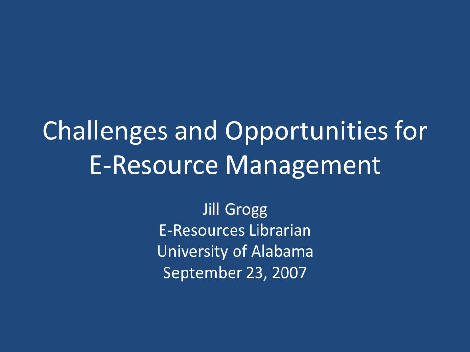 Challenges and Opportunities for E-Resource Management Jill Grogg E-Resources Librarian University of Alabama September 23, 2007