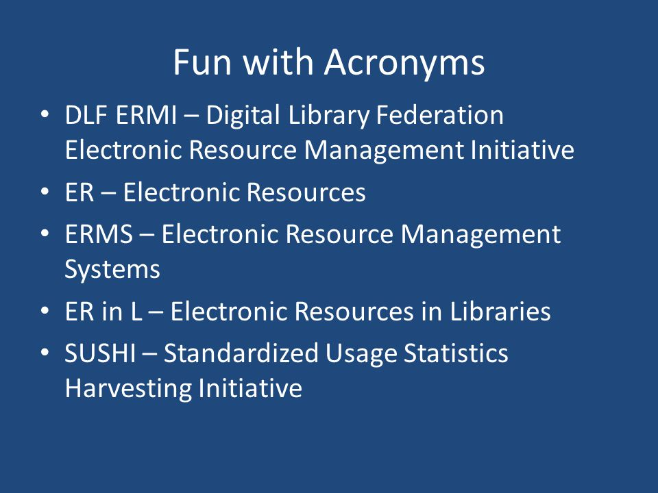 Fun with Acronyms DLF ERMI – Digital Library Federation Electronic Resource Management Initiative ER – Electronic Resources ERMS – Electronic Resource