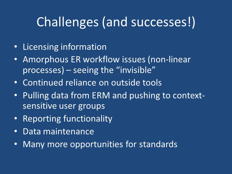 Challenges (and successes!) Licensing information Amorphous ER workflow issues (non-linear processes) – seeing the invisible Continued reliance on out
