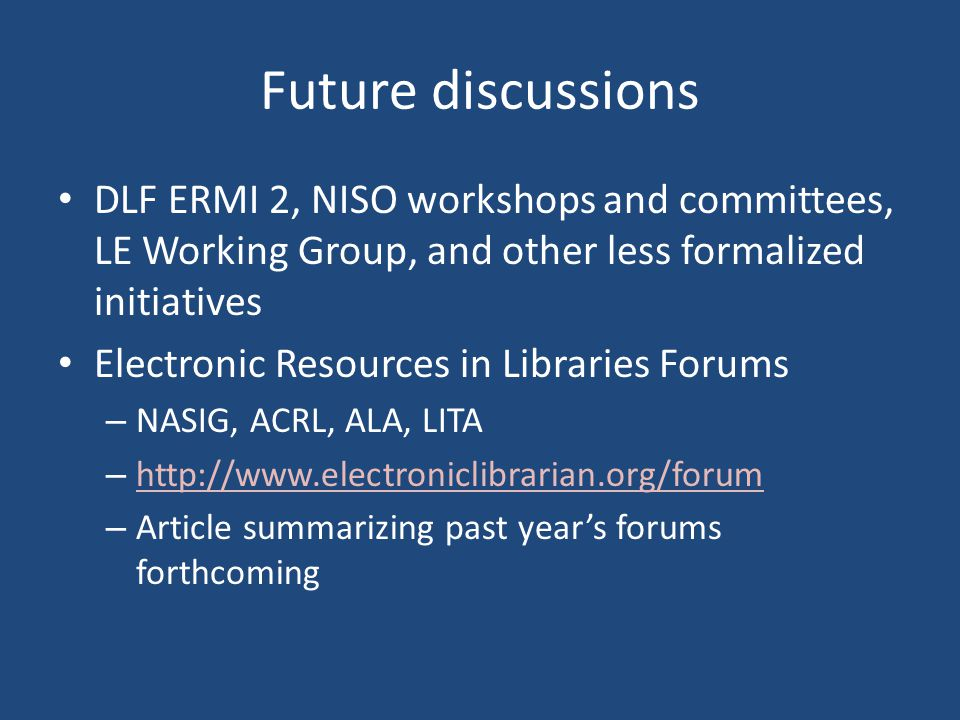 Future discussions DLF ERMI 2, NISO workshops and committees, LE Working Group, and other less formalized initiatives Electronic Resources in Librarie