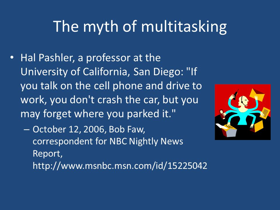 The myth of multitasking Hal Pashler, a professor at the University of California, San Diego: