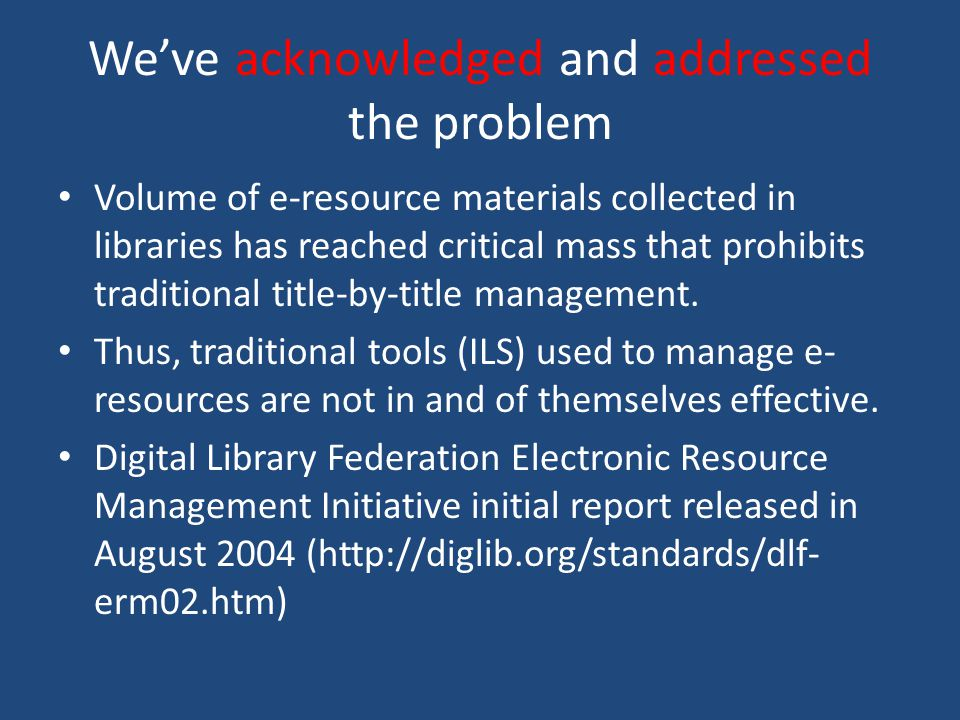Weve acknowledged and addressed the problem Volume of e-resource materials collected in libraries has reached critical mass that prohibits traditional