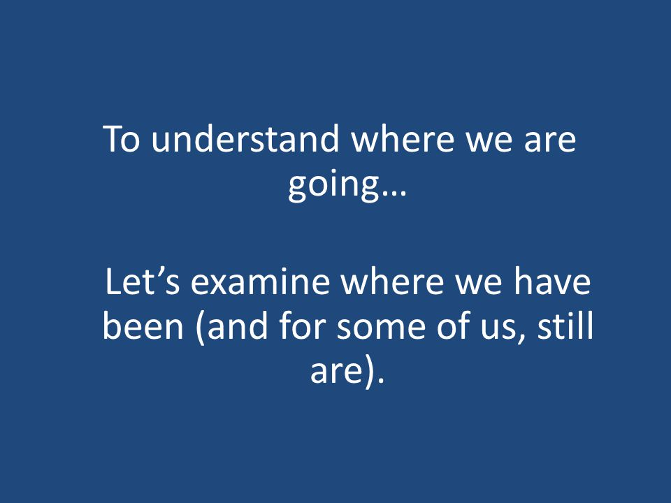 To understand where we are going… Lets examine where we have been (and for some of us, still are).