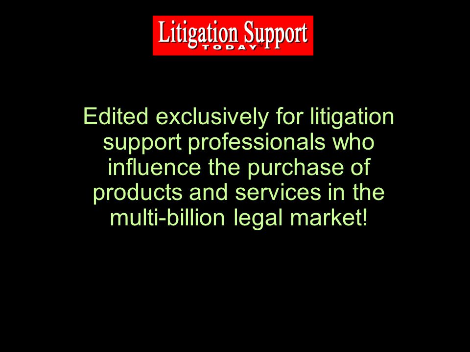 Edited exclusively for litigation support professionals who influence the purchase of products and services in the multi-billion legal market!