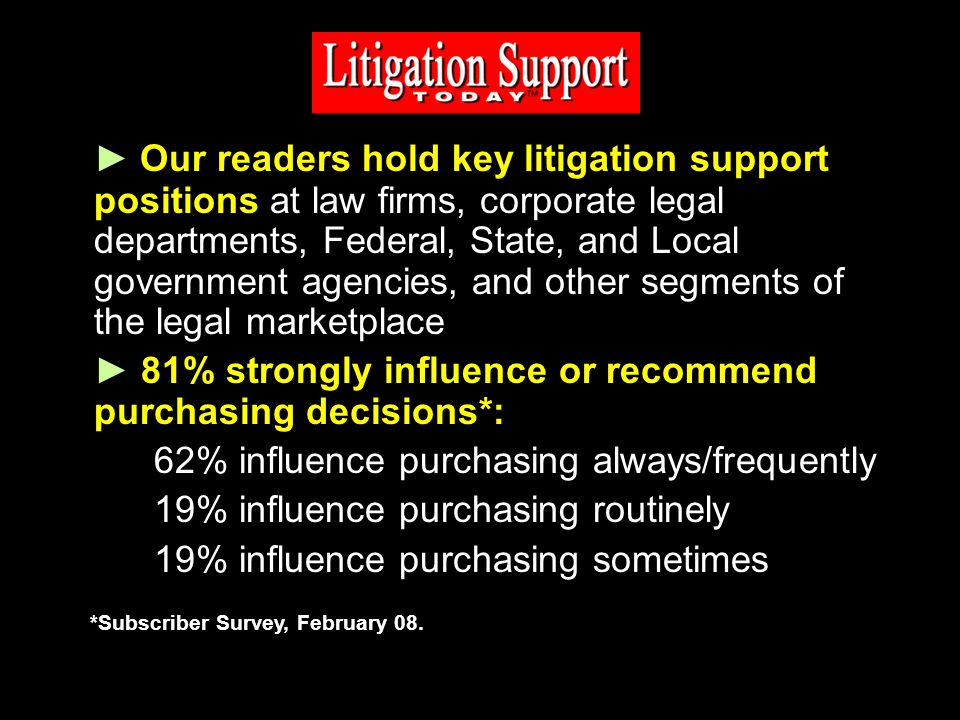 Our readers hold key litigation support positions at law firms, corporate legal departments, Federal, State, and Local government agencies, and other segments of the legal marketplace 81% strongly influence or recommend purchasing decisions*: 62% influence purchasing always/frequently 19% influence purchasing routinely 19% influence purchasing sometimes *Subscriber Survey, February 08.