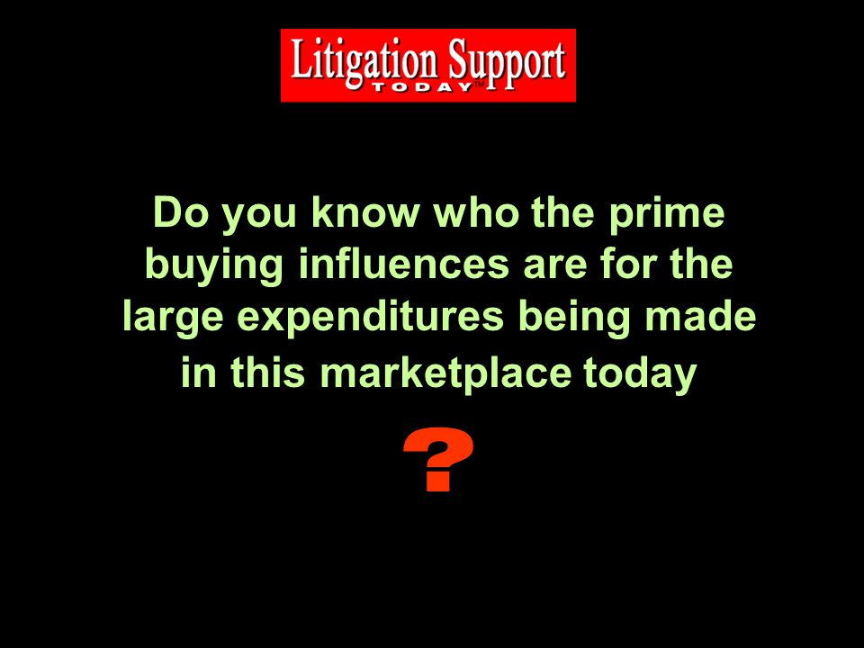 Do you know who the prime buying influences are for the large expenditures being made in this marketplace today ?