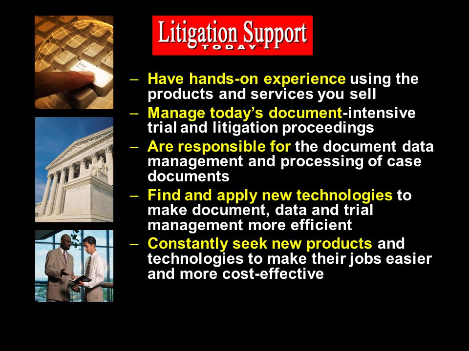 –Have hands-on experience using the products and services you sell –Manage todays document-intensive trial and litigation proceedings –Are responsible for the document data management and processing of case documents –Find and apply new technologies to make document, data and trial management more efficient –Constantly seek new products and technologies to make their jobs easier and more cost-effective