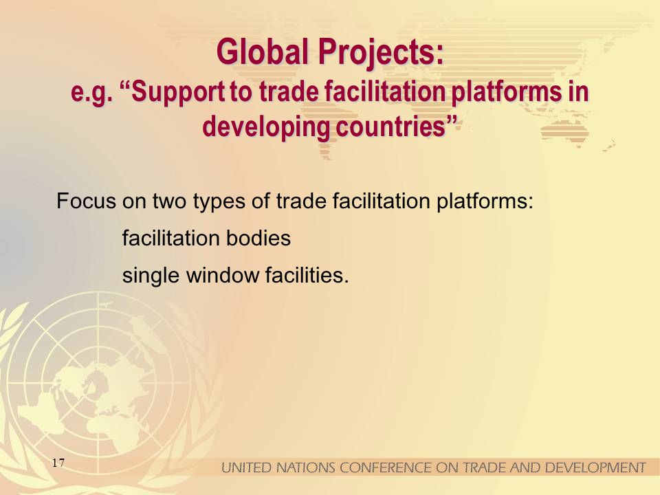 17 Global Projects: e.g. Support to trade facilitation platforms in developing countries Focus on two types of trade facilitation platforms: facilitat