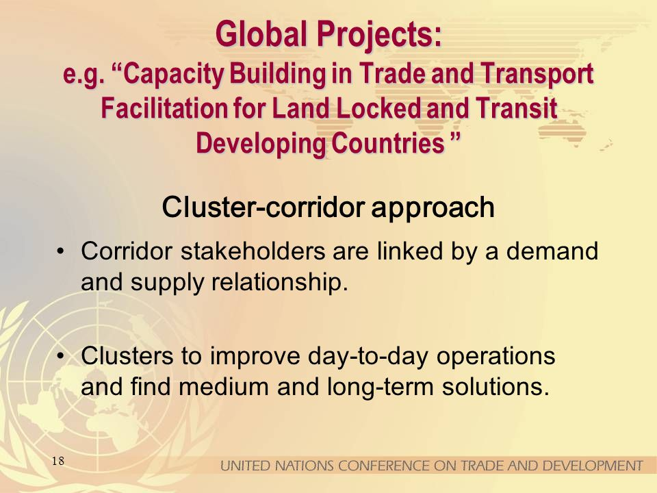 18 Global Projects: e.g. Capacity Building in Trade and Transport Facilitation for Land Locked and Transit Developing Countries Global Projects: e.g.