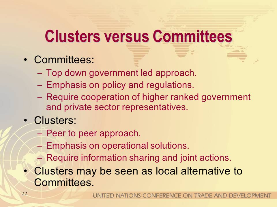22 Clusters versus Committees Committees: –Top down government led approach. –Emphasis on policy and regulations. –Require cooperation of higher ranke