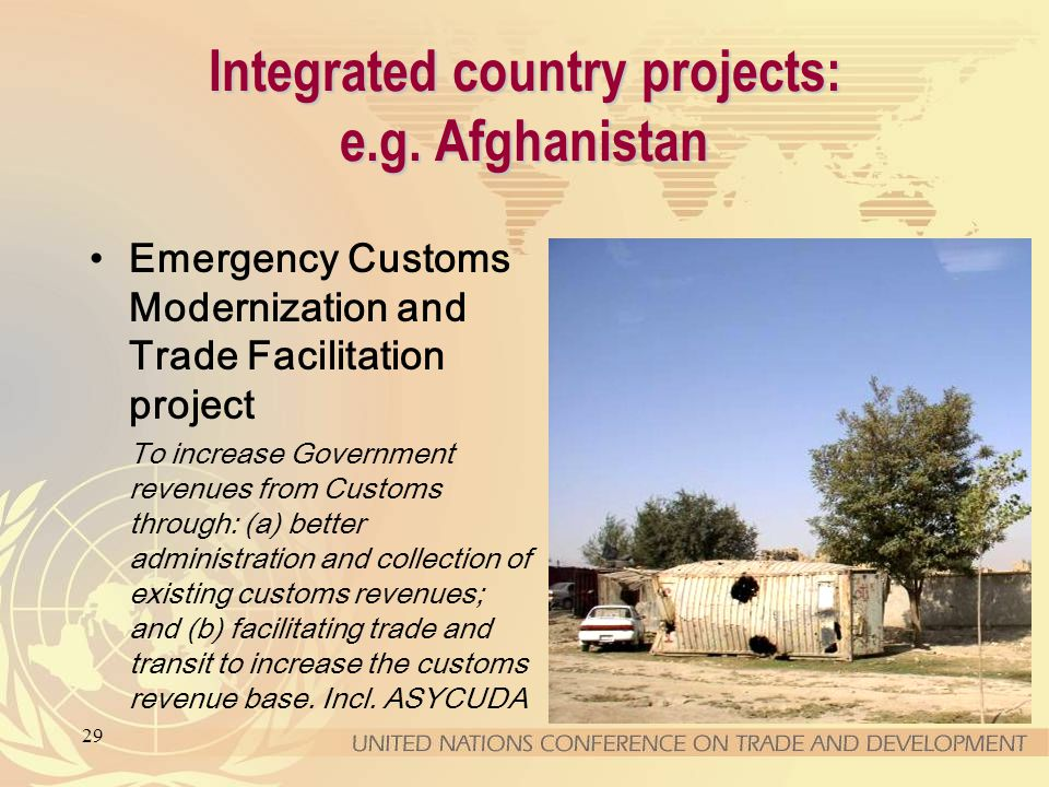 29 Integrated country projects: e.g. Afghanistan Emergency Customs Modernization and Trade Facilitation project To increase Government revenues from C