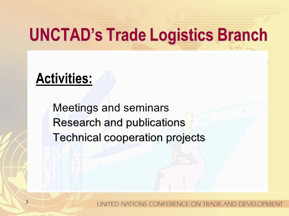 3 UNCTADs Trade Logistics Branch Activities: Meetings and seminars Research and publications Technical cooperation projects