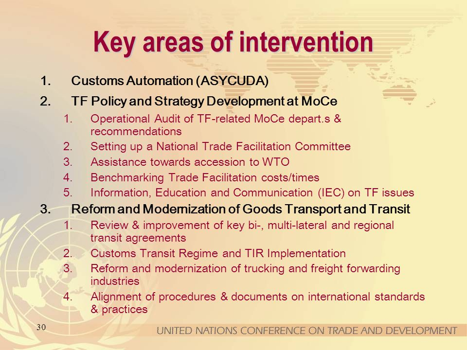30 Key areas of intervention 1.Customs Automation (ASYCUDA) 2.TF Policy and Strategy Development at MoCe 1.Operational Audit of TF-related MoCe depart