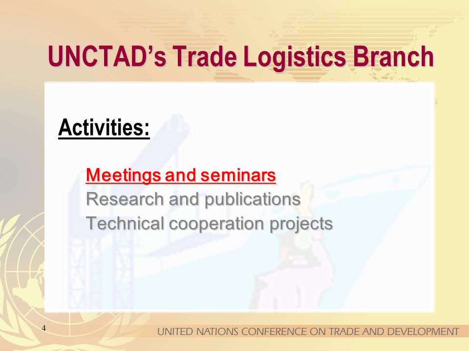 4 UNCTADs Trade Logistics Branch Meetings and seminars Activities: Meetings and seminars Research and publications Technical cooperation projects