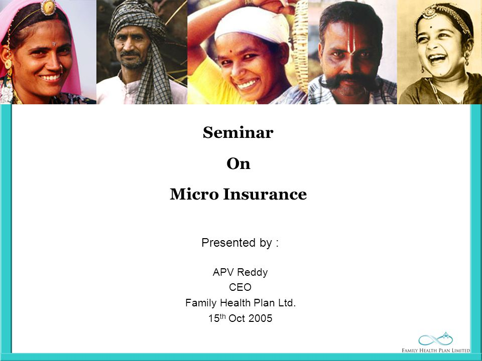 Seminar On Micro Insurance Presented by : APV Reddy CEO Family Health Plan Ltd. 15 th Oct 2005