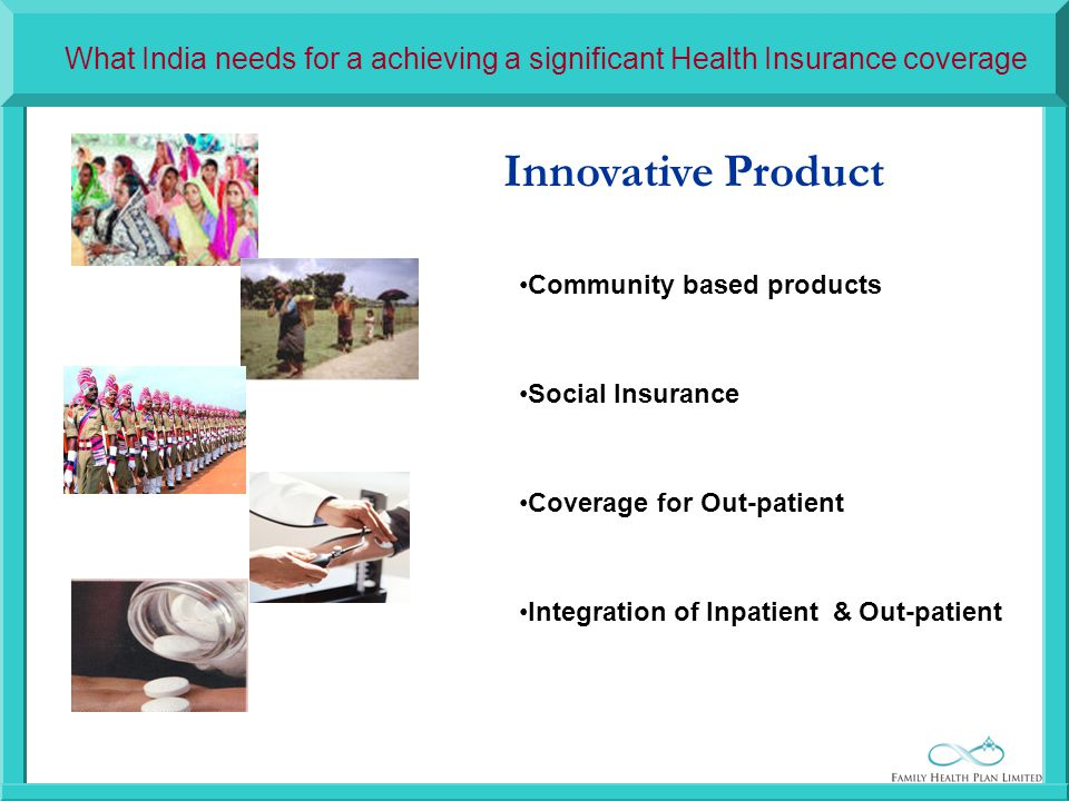 Innovative Product Community based products Social Insurance Coverage for Out-patient Integration of Inpatient & Out-patient What India needs for a achieving a significant Health Insurance coverage
