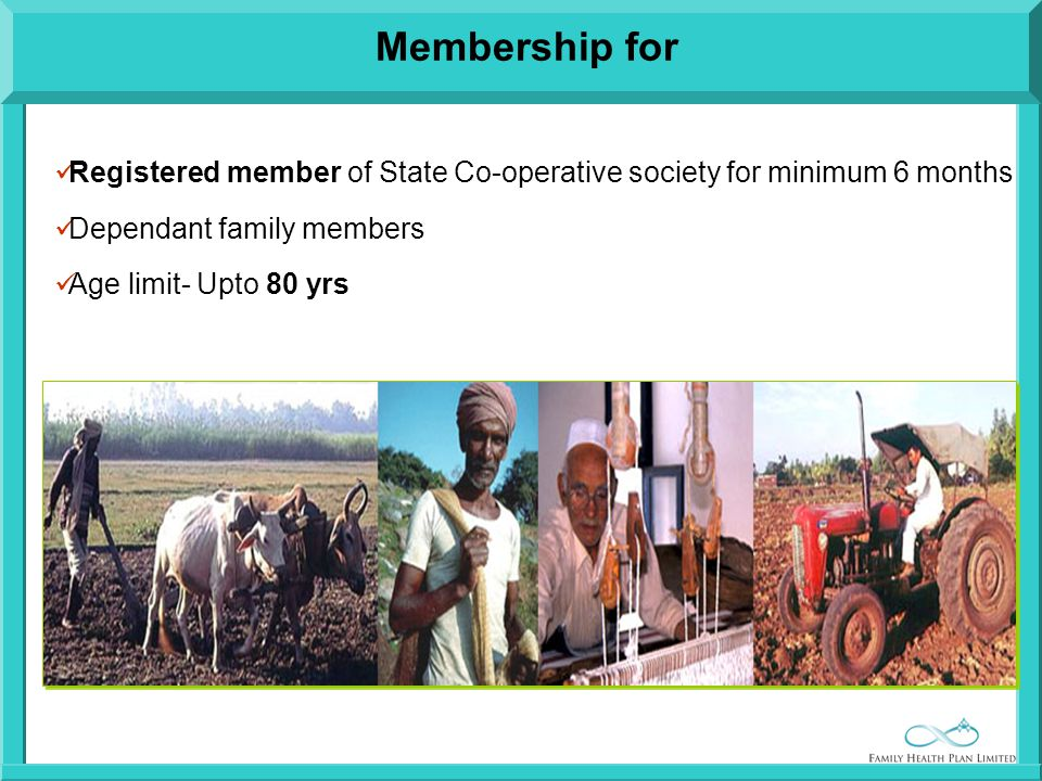 Registered member of State Co-operative society for minimum 6 months Dependant family members Age limit- Upto 80 yrs Membership for