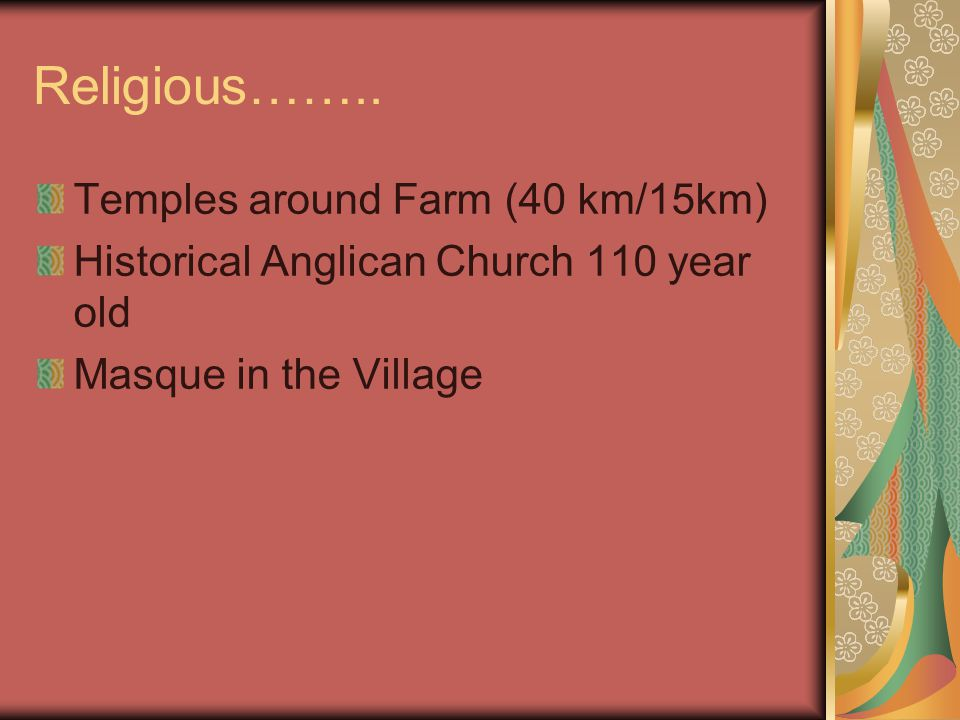 Religious…….. Temples around Farm (40 km/15km) Historical Anglican Church 110 year old Masque in the Village