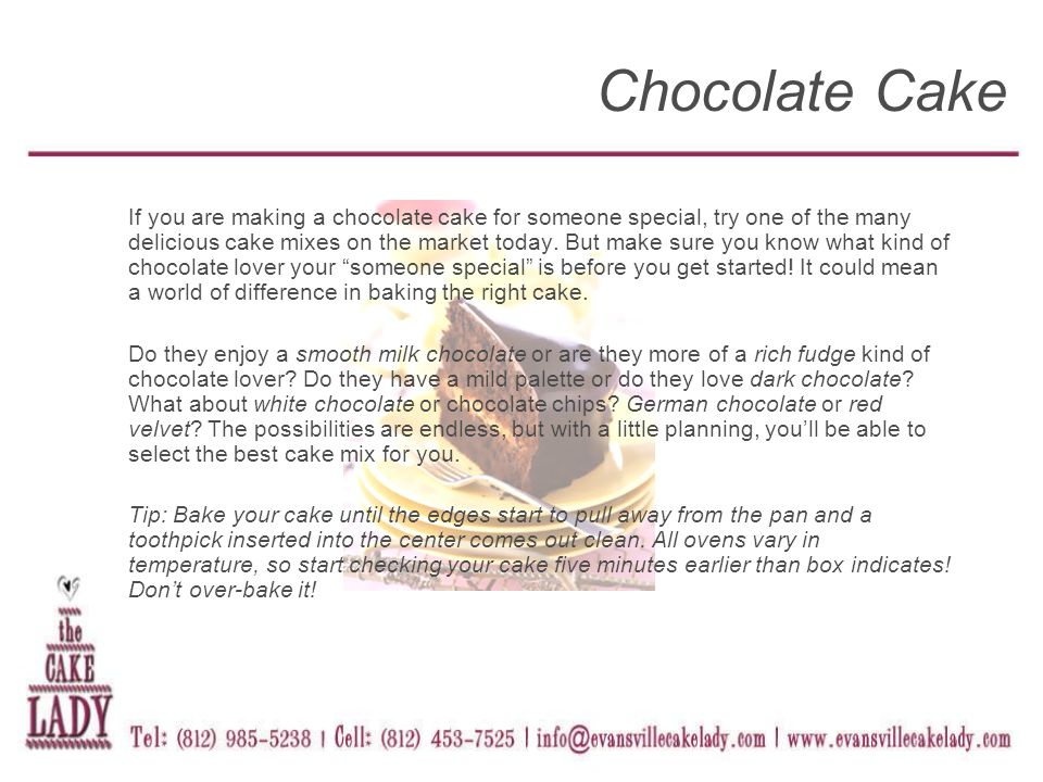 If you are making a chocolate cake for someone special, try one of the many delicious cake mixes on the market today.