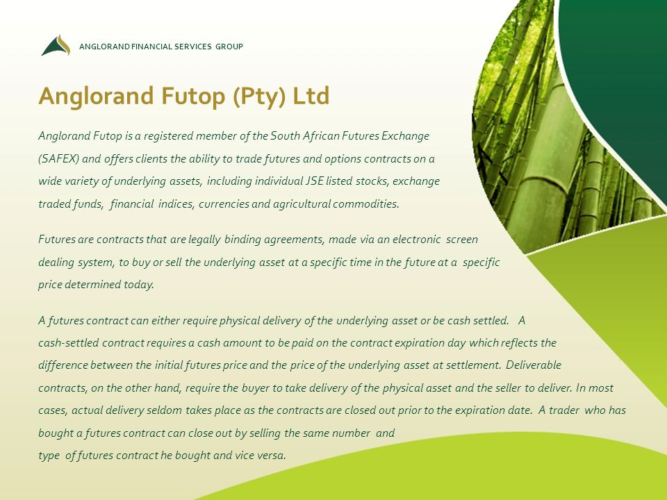 ANGLORAND FINANCIAL SERVICES GROUP Anglorand Futop (Pty) Ltd Anglorand Futop is a registered member of the South African Futures Exchange (SAFEX) and