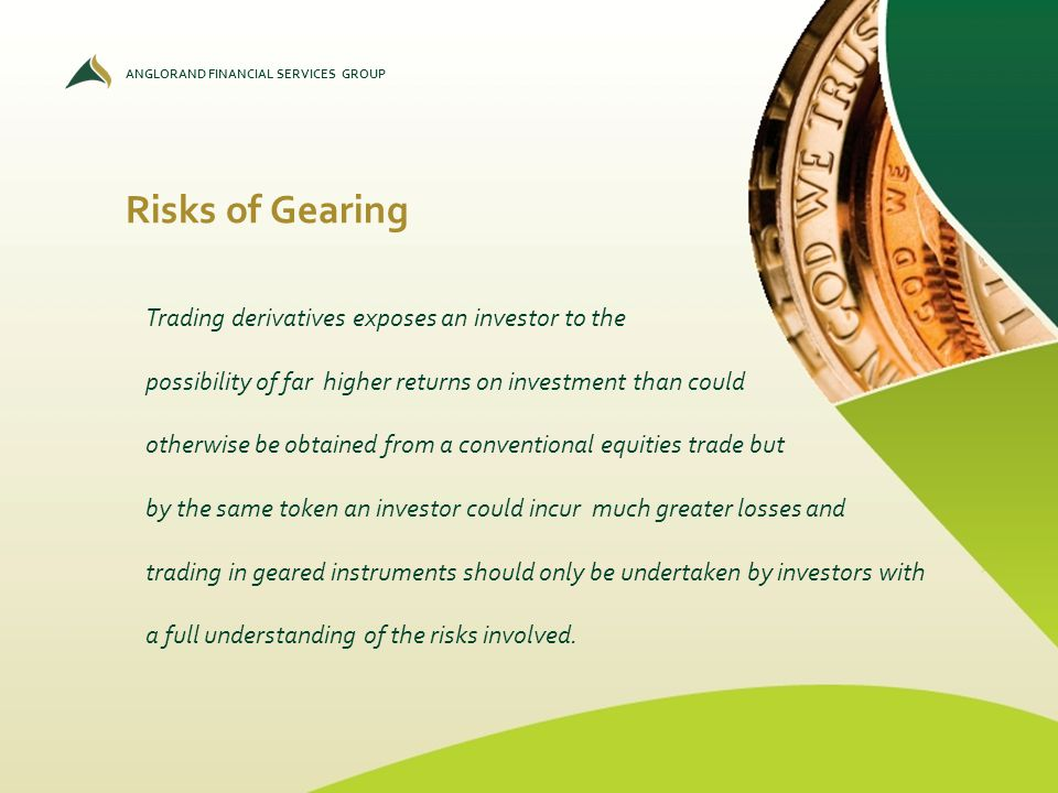 ANGLORAND FINANCIAL SERVICES GROUP Risks of Gearing Trading derivatives exposes an investor to the possibility of far higher returns on investment tha