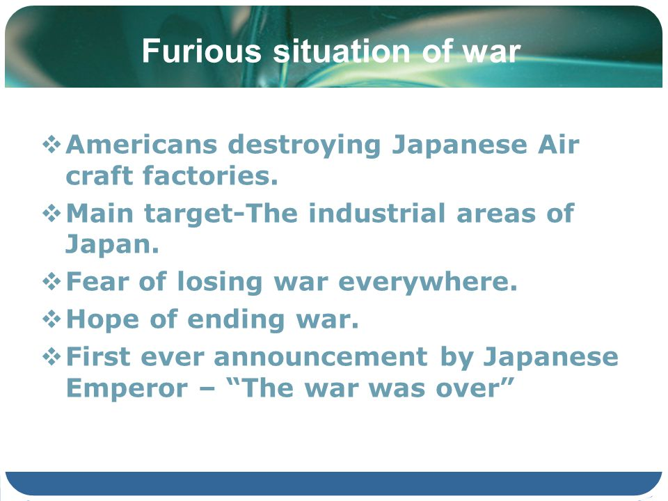 Furious situation of war Americans destroying Japanese Air craft factories. Main target-The industrial areas of Japan. Fear of losing war everywhere.