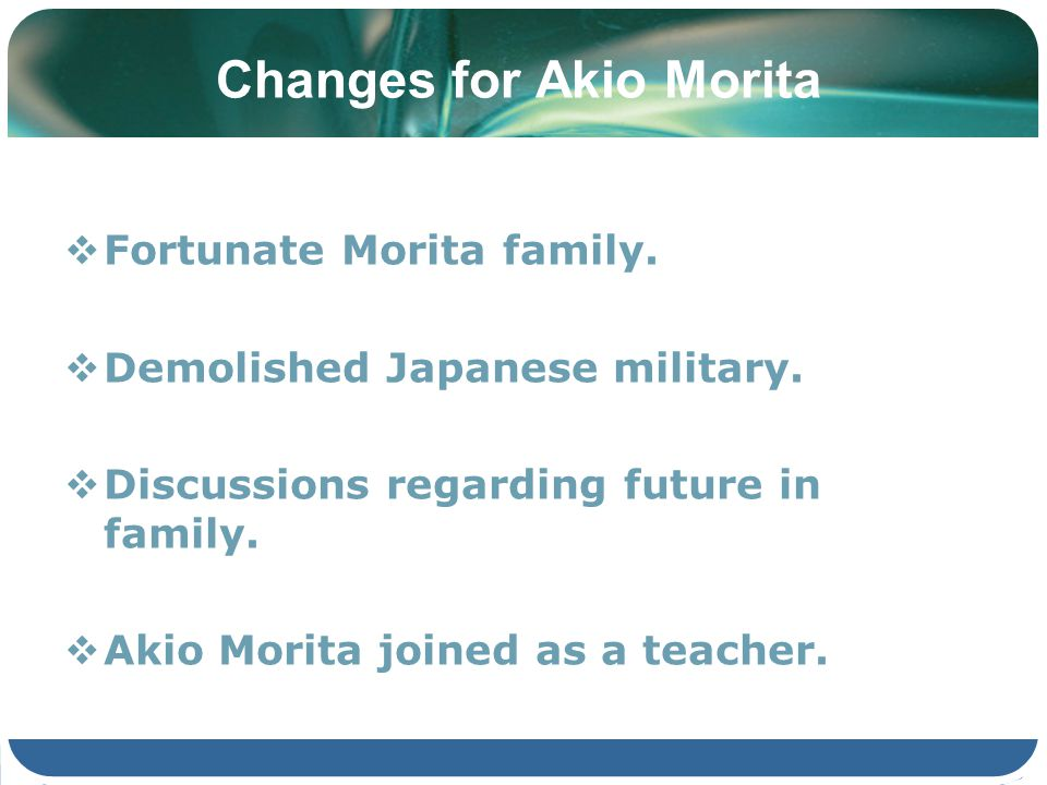 Changes for Akio Morita Fortunate Morita family. Demolished Japanese military. Discussions regarding future in family. Akio Morita joined as a teacher