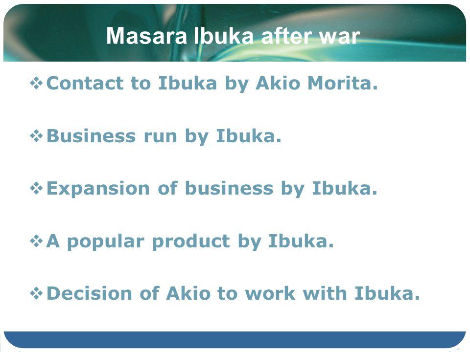 Masara Ibuka after war Contact to Ibuka by Akio Morita. Business run by Ibuka. Expansion of business by Ibuka. A popular product by Ibuka. Decision of