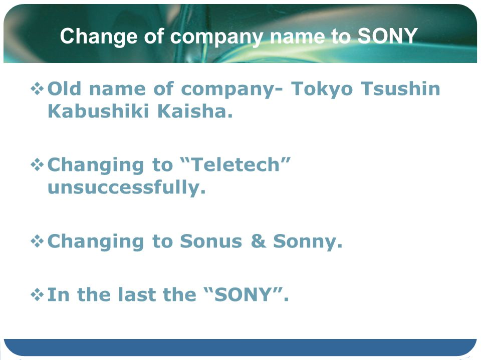 Change of company name to SONY Old name of company- Tokyo Tsushin Kabushiki Kaisha. Changing to Teletech unsuccessfully. Changing to Sonus & Sonny. In