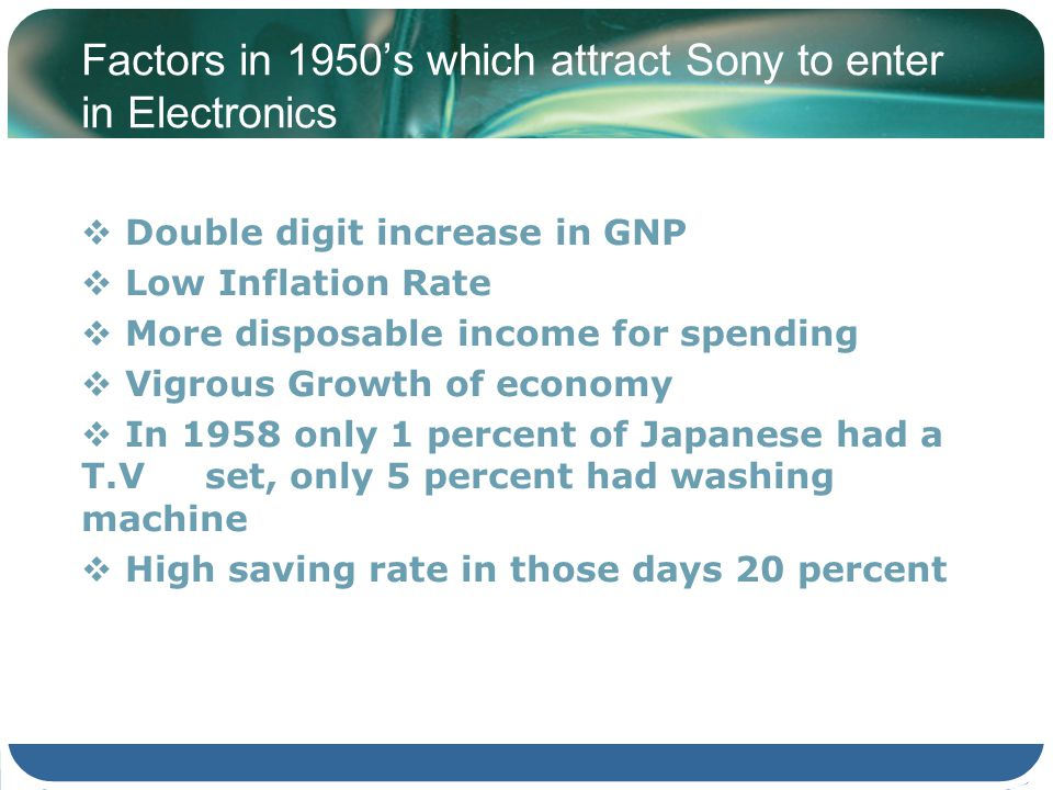 Factors in 1950s which attract Sony to enter in Electronics Double digit increase in GNP Low Inflation Rate More disposable income for spending Vigrou